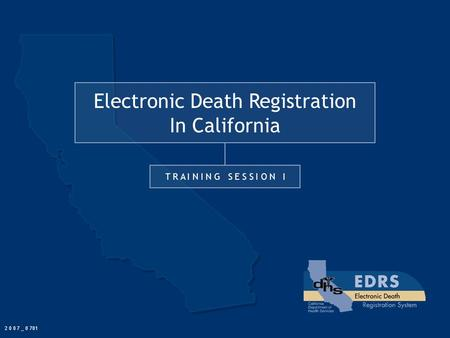 Electronic Death Registration In California T R A I N I N G S E S S I O N I 2 0 0 7 _ 0 701.