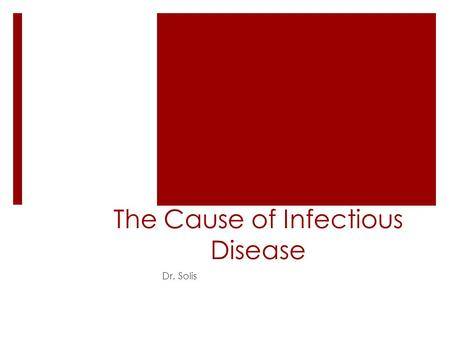 The Cause of Infectious Disease Dr. Solis. The Cause of Infectious Disease  Disease – a term that can be used to describe any condition that negatively.