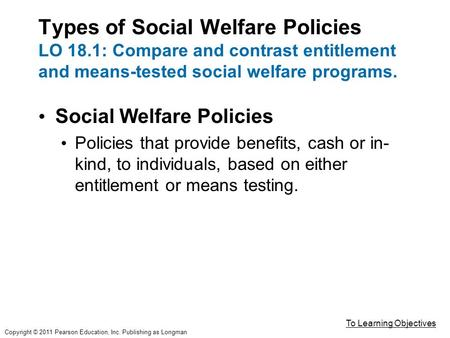 Types of Social Welfare Policies LO 18.1: Compare and contrast entitlement and means-tested social welfare programs. Social Welfare Policies Policies that.