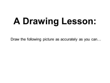 Draw the following picture as accurately as you can…