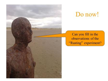 "Do now! Can you fill in the observations of the ""Rusting"" experiment?"
