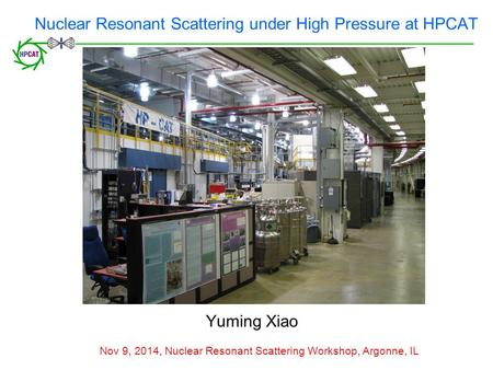 Nuclear Resonant Scattering under High Pressure at HPCAT Yuming Xiao Nov 9, 2014, Nuclear Resonant Scattering Workshop, Argonne, IL.