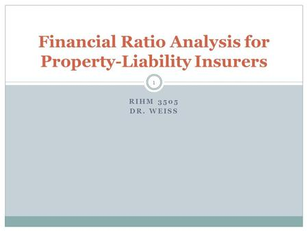 RIHM 3505 DR. WEISS Financial Ratio Analysis for Property-Liability Insurers 1.