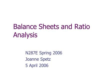 Balance Sheets and Ratio Analysis N287E Spring 2006 Joanne Spetz 5 April 2006.