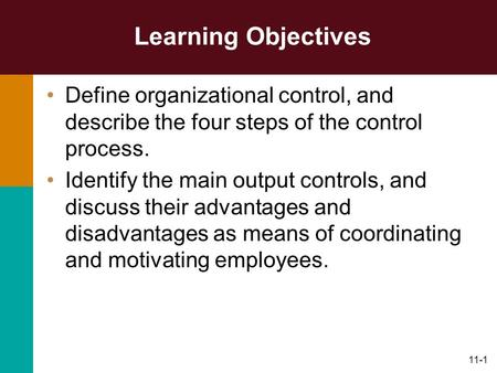 11-1 Learning Objectives Define organizational control, and describe the four steps of the control process. Identify the main output controls, and discuss.