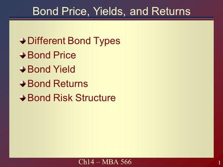 1 1 Ch14 – MBA 566 Bond Price, Yields, and Returns Different Bond Types Bond Price Bond Yield Bond Returns Bond Risk Structure.
