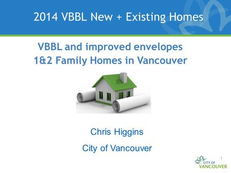 1 VBBL and improved envelopes 1&2 Family Homes in Vancouver 2014 VBBL New + Existing Homes Chris Higgins City of Vancouver.