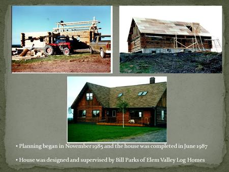 Planning began in November 1985 and the house was completed in June 1987 House was designed and supervised by Bill Parks of Elem Valley Log Homes.