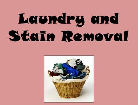 Laundry and Stain Removal. Basic Clothing Care 1.Read labels and treat clothes accordingly. 2.Washing Wears out clothing. 3.Hot water gets clothes the.
