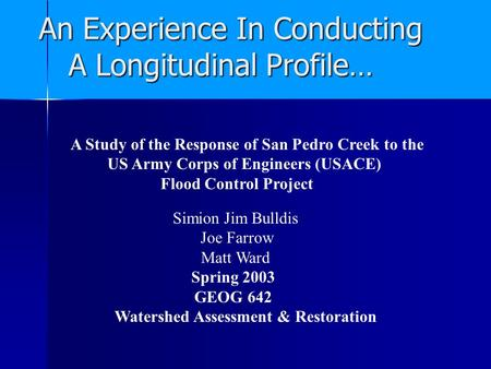 An Experience In Conducting A Longitudinal Profile… A Study of the Response of San Pedro Creek to the US Army Corps of Engineers (USACE) Flood Control.