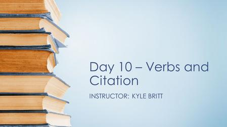 Day 10 – Verbs and Citation INSTRUCTOR: KYLE BRITT.
