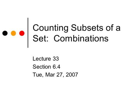 Counting Subsets of a Set: Combinations Lecture 33 Section 6.4 Tue, Mar 27, 2007.
