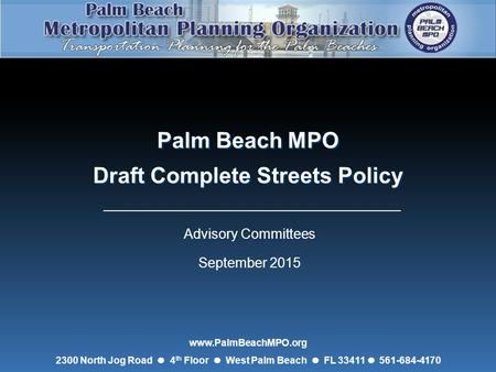 Palm Beach MPO Draft Complete Streets Policy Palm Beach MPO Draft Complete Streets Policy Advisory Committees September 2015 www.PalmBeachMPO.org 2300.