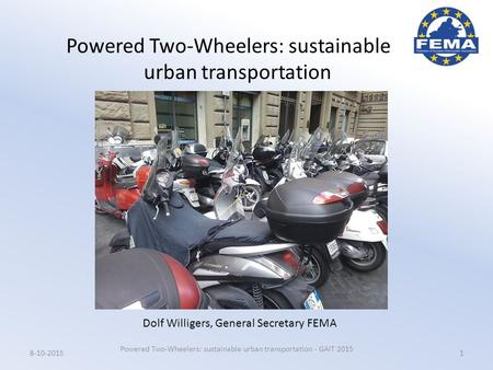 Powered Two-Wheelers: sustainable urban transportation Powered Two-Wheelers: sustainable urban transportation - GAIT 2015 18-10-2015 Dolf Willigers, General.