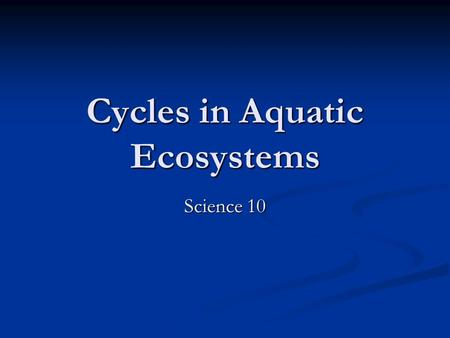 Cycles in Aquatic Ecosystems Science 10. Carbon Cycle in Aquatic Ecosystems The cycle is similar in an aquatic ecosystem, with a few variations The cycle.