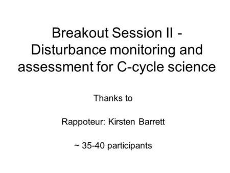 Breakout Session II - Disturbance monitoring and assessment for C-cycle science Thanks to Rappoteur: Kirsten Barrett ~ 35-40 participants.