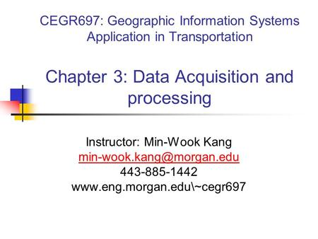 CEGR697: Geographic Information Systems Application in Transportation Chapter 3: Data Acquisition and processing Instructor: Min-Wook Kang