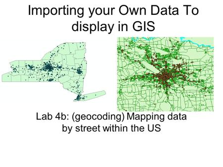 Importing your Own Data To display in GIS Lab 4b: (geocoding) Mapping data by street within the US.