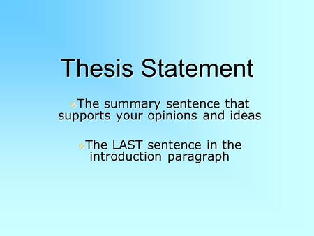 Thesis Statement The summary sentence that supports your opinions and ideas The LAST sentence in the introduction paragraph.