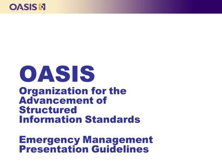 OASIS Organization for the Advancement of Structured Information Standards Emergency Management Presentation Guidelines.