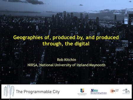 Geographies of, produced by, and produced through, the digital Rob Kitchin NIRSA, National University of Ireland Maynooth.