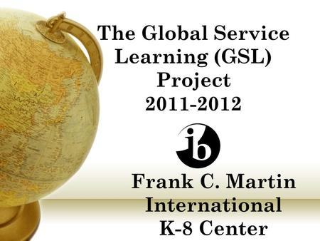 Frank C. Martin International K-8 Center The Global Service Learning (GSL) Project 2011-2012.