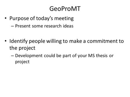 GeoProMT Purpose of today's meeting – Present some research ideas Identify people willing to make a commitment to the project – Development could be part.