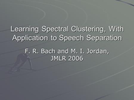 Learning Spectral Clustering, With Application to Speech Separation F. R. Bach and M. I. Jordan, JMLR 2006.
