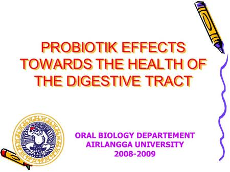 PROBIOTIK EFFECTS TOWARDS THE HEALTH OF THE DIGESTIVE TRACT ORAL BIOLOGY DEPARTEMENT AIRLANGGA UNIVERSITY 2008-2009.