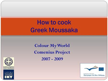 Colour My World Comenius Project 2007 - 2009 How to cook Greek Moussaka.