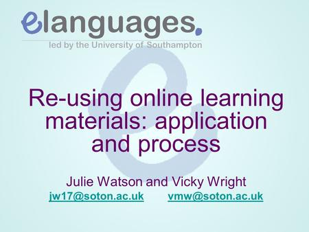 Re-using online learning materials: application and process Julie Watson and Vicky Wright