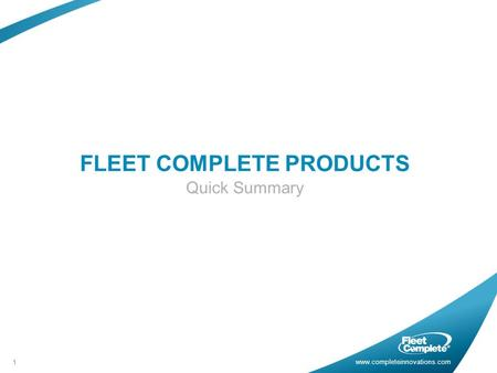 Www.completeinnovations.com FLEET COMPLETE PRODUCTS Quick Summary 1.