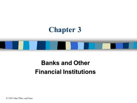 Chapter 3 Banks and Other Financial Institutions © 2003 John Wiley and Sons.
