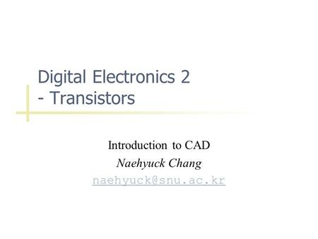 Digital Electronics 2 - Transistors Introduction to CAD Naehyuck Chang