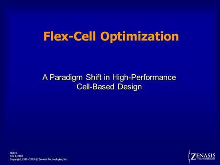 Dec 1, 2003 Slide 1 Copyright, 1999 - 2003 © Zenasis Technologies, Inc. Flex-Cell Optimization A Paradigm Shift in High-Performance Cell-Based Design A.
