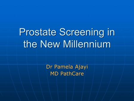 Prostate Screening in the New Millennium Dr Pamela Ajayi MD PathCare.