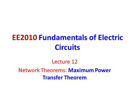 EE2010 Fundamentals of Electric Circuits Lecture 12 Network Theorems: Maximum Power Transfer Theorem.