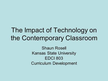 The Impact of Technology on the Contemporary Classroom Shaun Rosell Kansas State University EDCI 803 Curriculum Development.