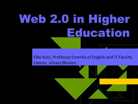 Web 2.0 in Higher Education Ellie Kutz, Professor Emerita of English and IT Faculty Liaison, Umass/Boston.