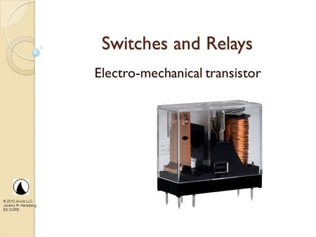 © 2010 Akula LLC, Jeremy R. Hertzberg, BS CMPE Switches and Relays Electro-mechanical transistor.