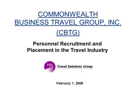 COMMONWEALTH BUSINESS TRAVEL GROUP, INC. (CBTG) February 1, 2008 Personnel Recruitment and Placement in the Travel Industry.