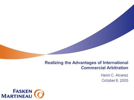 Realizing the Advantages of International Commercial Arbitration Henri C. Alvarez October 6, 2005.