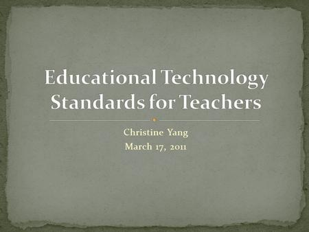 Christine Yang March 17, 2011. As a teacher it is critical for me to demonstrate mastery of technology teacher standards. ISTE-NETS Teacher Standards.