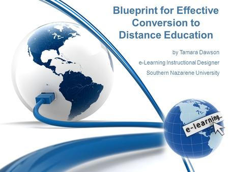 Blueprint for Effective Conversion to Distance Education by Tamara Dawson e-Learning Instructional Designer Southern Nazarene University.