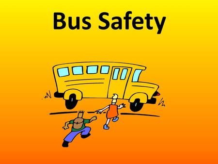 Bus Safety. Before you Ride Arrive at the bus stop 5 minutes early. Do not play around. Enter the bus in a single file, smaller children first. Use the.