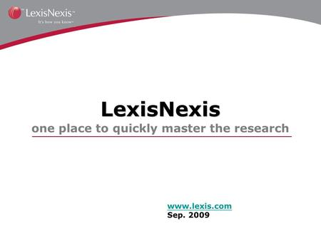 LexisNexis LexisNexis one place to quickly master the research www.lexis.com Sep. 2009.