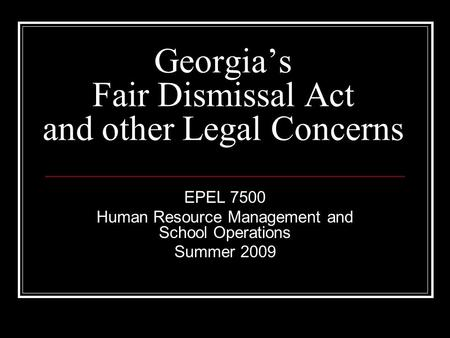 Georgia's Fair Dismissal Act and other Legal Concerns EPEL 7500 Human Resource Management and School Operations Summer 2009.