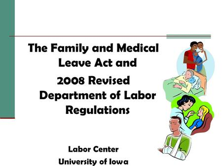 The Family and Medical Leave Act and 2008 Revised Department of Labor Regulations Labor Center University of Iowa.
