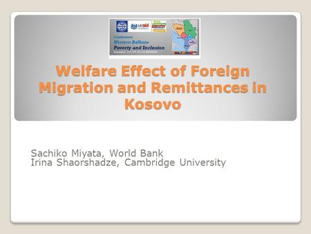 Welfare Effect of Foreign Migration and Remittances in Kosovo Sachiko Miyata, World Bank Irina Shaorshadze, Cambridge University.