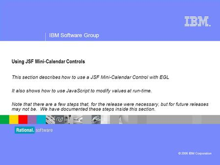 ® IBM Software Group © 2006 IBM Corporation Using JSF Mini-Calendar Controls This section describes how to use a JSF Mini-Calendar Control with EGL It.